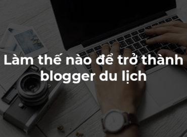 Trở thành Blogger du lịch – Xu hướng của những bạn trẻ năng động.