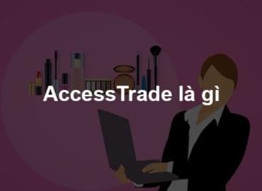 Accesstrade là gì? Hướng dẫn kiếm tiền với Accesstrade