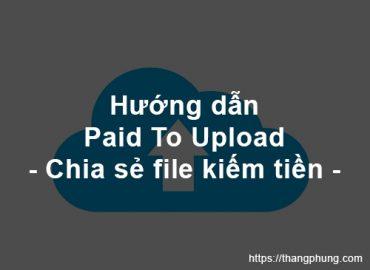 Hướng dẫn Paid To Upload (PTU) – Chia sẻ file kiếm tiền