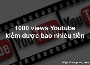 1000 lượt xem trên Youtube được bao nhiêu tiền?
