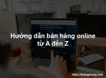 Hướng dẫn bán hàng online từ a đến z cho người mới bắt đầu