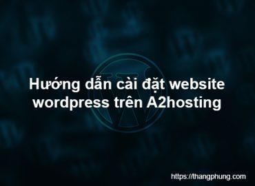 Hướng dẫn cài đặt website wordpress trên A2hosting